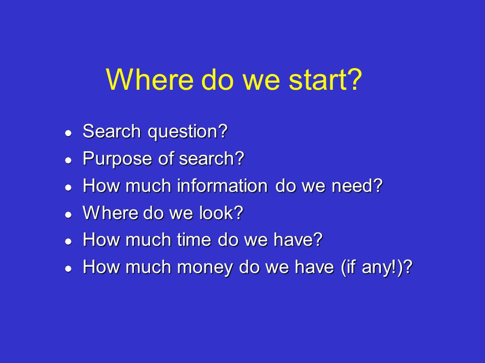 Where do we start? Search question? Search question? Purpose of search? Purpose of search? How much information do we need? How much information do we