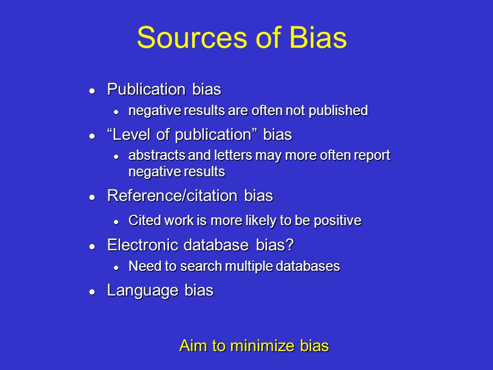 Sources of Bias Publication bias Publication bias negative results are often not published negative results are often not published Level of publication bias Level of publication bias abstracts and letters may more often report negative results abstracts and letters may more often report negative results Reference/citation bias Reference/citation bias Cited work is more likely to be positive Cited work is more likely to be positive Electronic database bias.