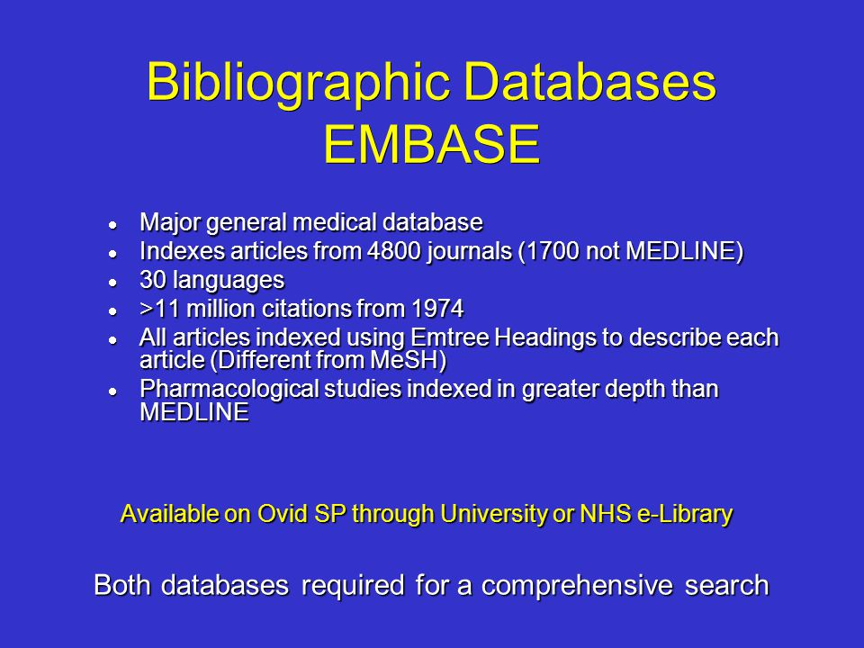 Bibliographic Databases EMBASE Major general medical database Major general medical database Indexes articles from 4800 journals (1700 not MEDLINE) In