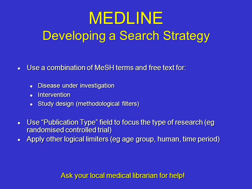 MEDLINE Developing a Search Strategy Use a combination of MeSH terms and free text for: Use a combination of MeSH terms and free text for: Disease und