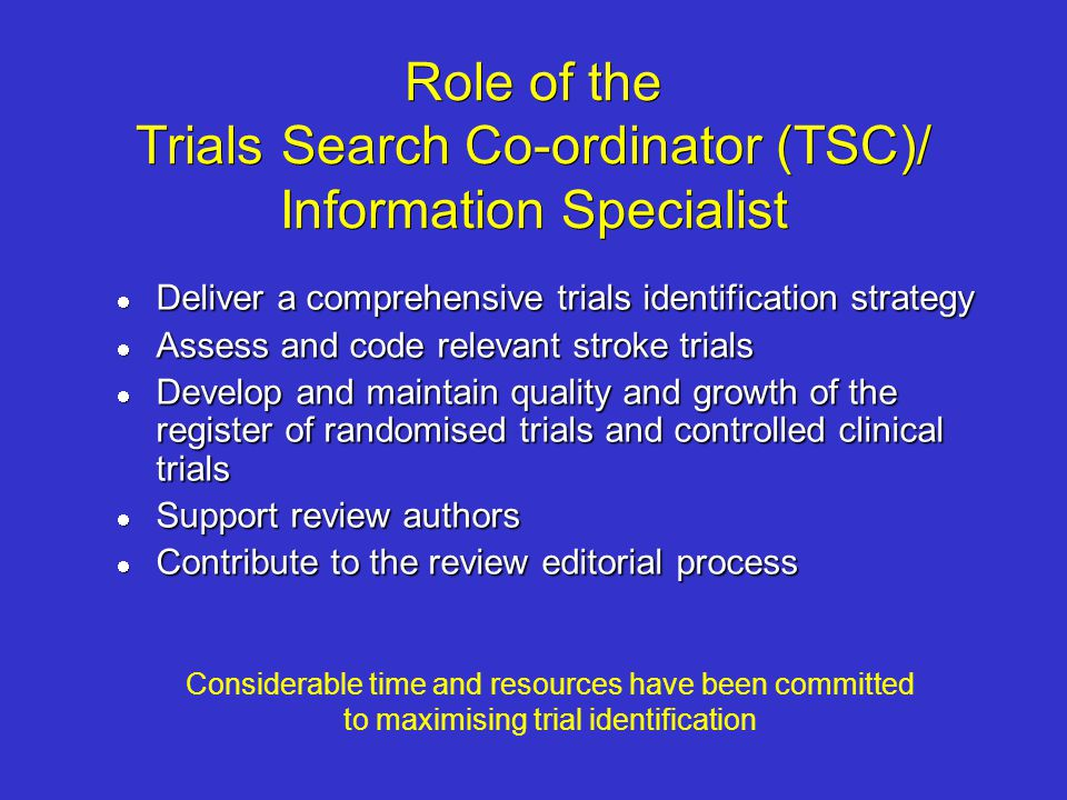 Role of the Trials Search Co-ordinator (TSC)/ Information Specialist Deliver a comprehensive trials identification strategy Deliver a comprehensive tr