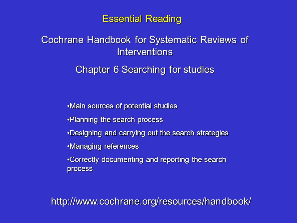 Cochrane Handbook for Systematic Reviews of Interventions Chapter 6 Searching for studies Essential Reading http://www.cochrane.org/resources/handbook