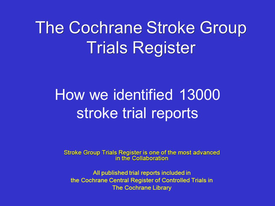 The Cochrane Stroke Group Trials Register Stroke Group Trials Register is one of the most advanced in the Collaboration All published trial reports in