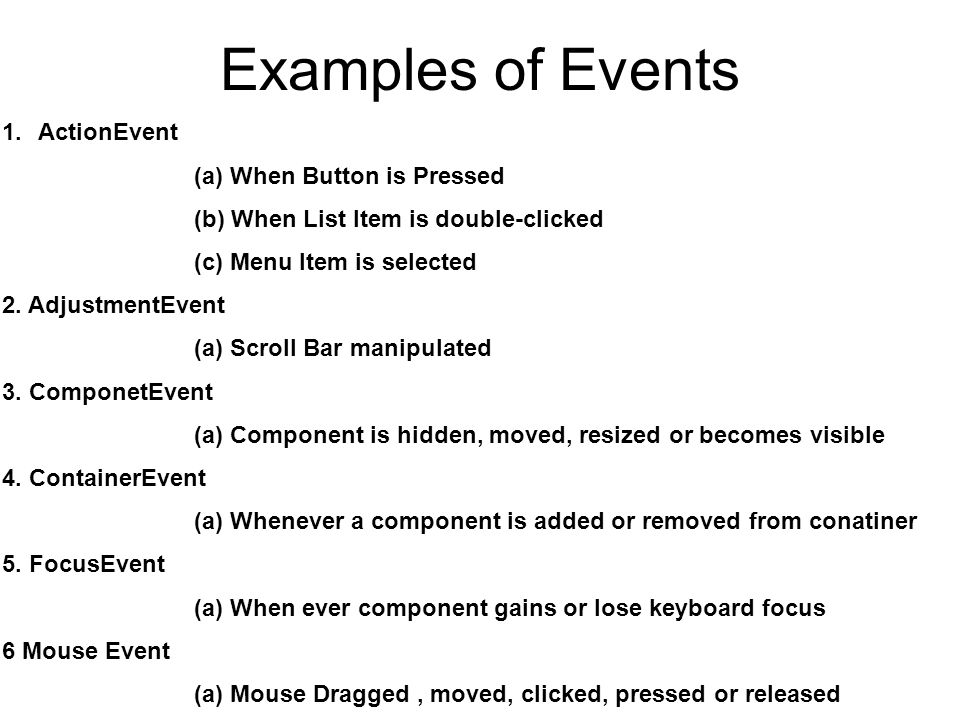 Event Sources Examples User interface components that can generate events 1.Button(ActionEvent) 2.Checkbox(ItemEvent) 3.Choice(ItemEvent) 4.List(ActionEvent, ItemEvent) 5.MenuItem(ActionEvent, ItemEvent) 6.Scrollbar(AdjustmentEvent) 7.Window(WindowEvent)