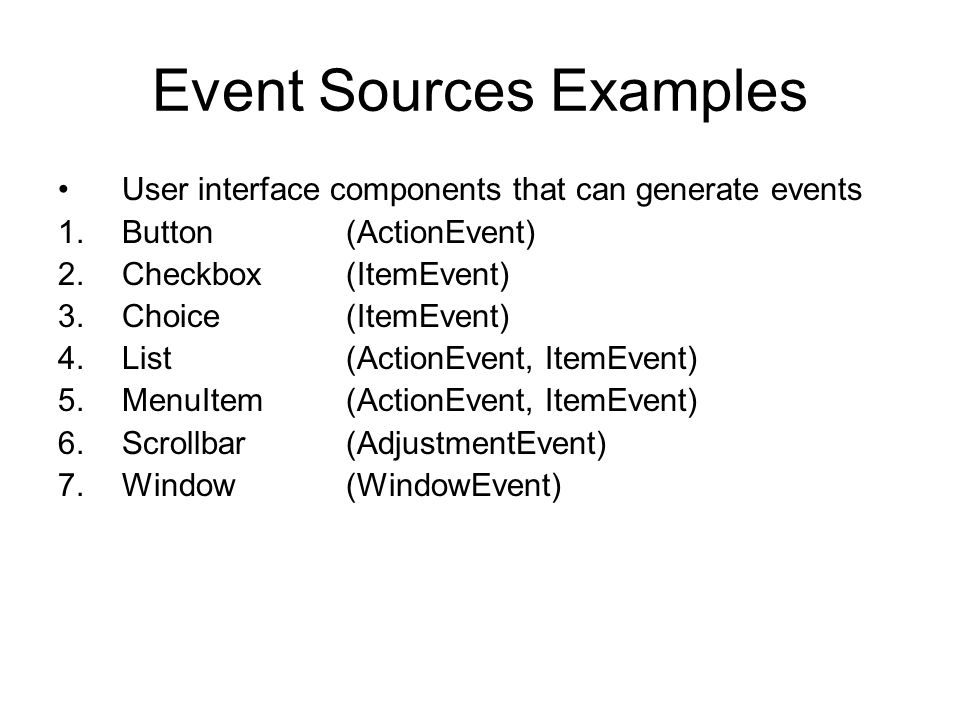 Event Classes EventObject (Super Class for for all events, java.util.*) AWTEvent (Subclass of EventObject, Superclass of all AWT based events) Package java.awt.event defines event classes Examples : ActionEvent, ContainerEvent, FocusEvent