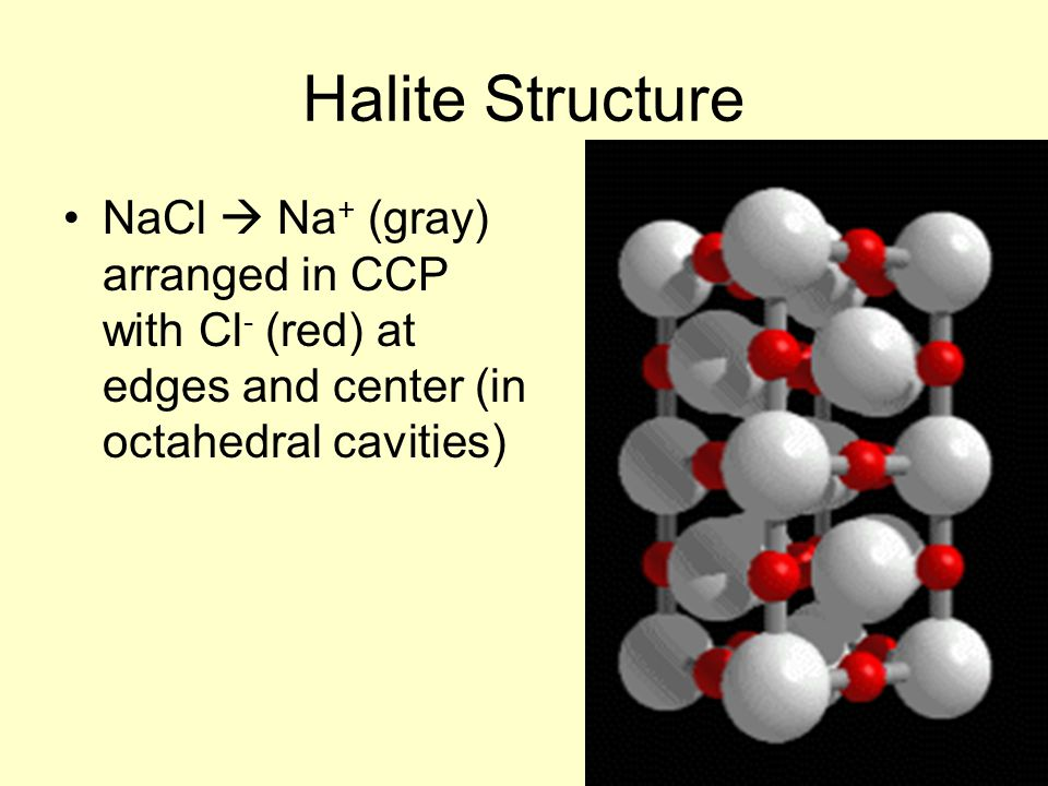 Halite Structure NaCl  Na + (gray) arranged in CCP with Cl - (red) at edges and center (in octahedral cavities)