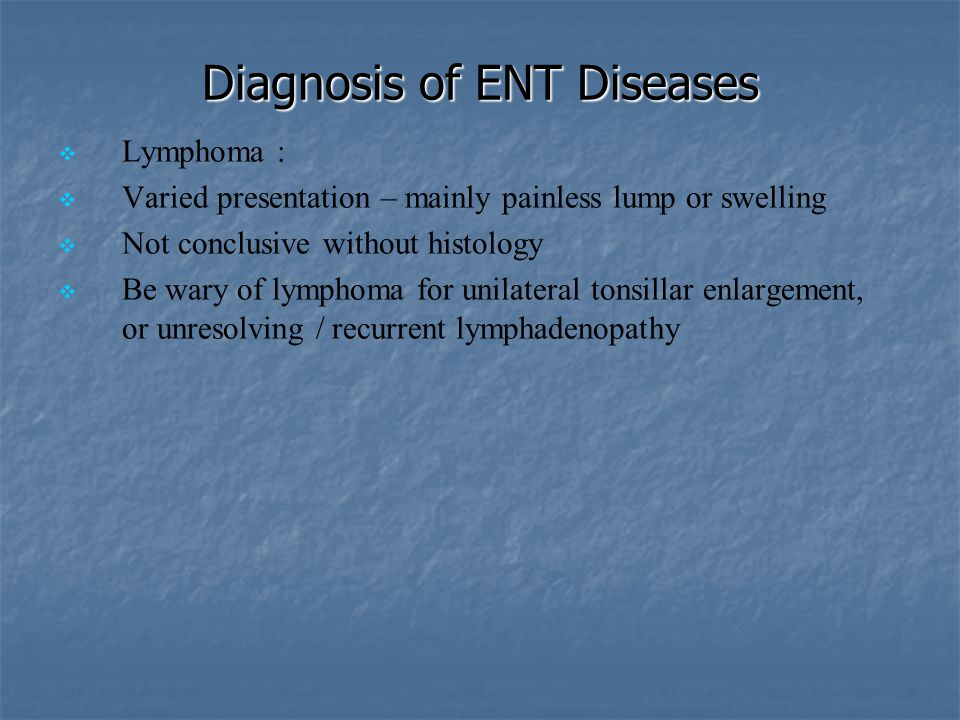 Diagnosis of ENT Diseases   Lymphoma :   Varied presentation – mainly painless lump or swelling   Not conclusive without histology   Be wary o