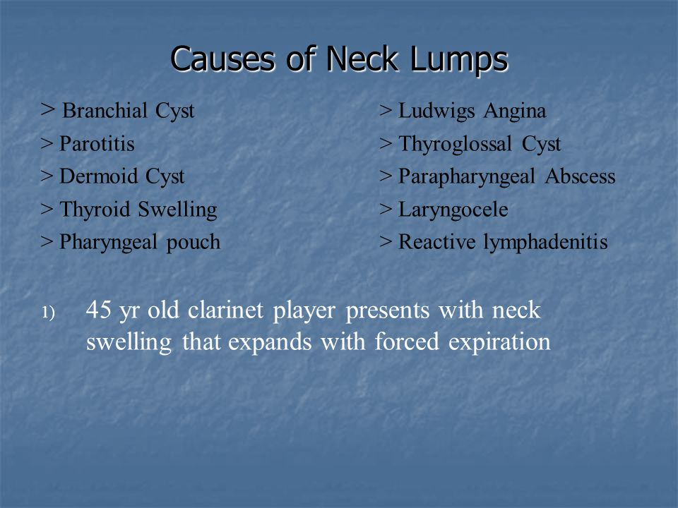 Causes of Neck Lumps > Branchial Cyst> Ludwigs Angina > Parotitis> Thyroglossal Cyst > Dermoid Cyst> Parapharyngeal Abscess > Thyroid Swelling> Laryng