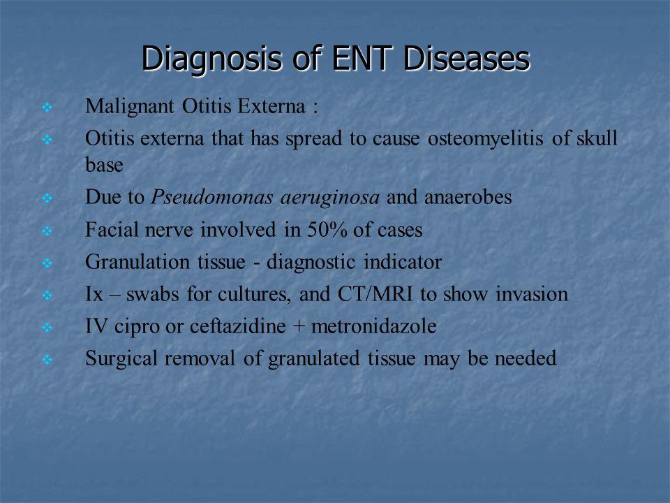 Diagnosis of ENT Diseases   Malignant Otitis Externa :   Otitis externa that has spread to cause osteomyelitis of skull base   Due to Pseudomona