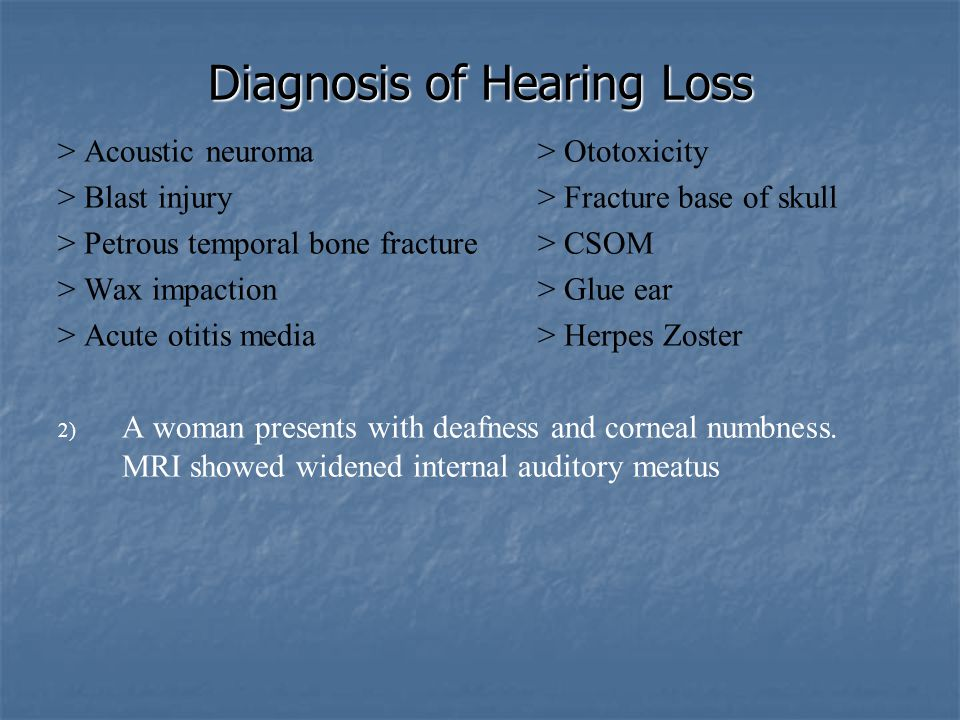 Diagnosis of Hearing Loss > Acoustic neuroma> Ototoxicity > Blast injury> Fracture base of skull > Petrous temporal bone fracture> CSOM > Wax impactio