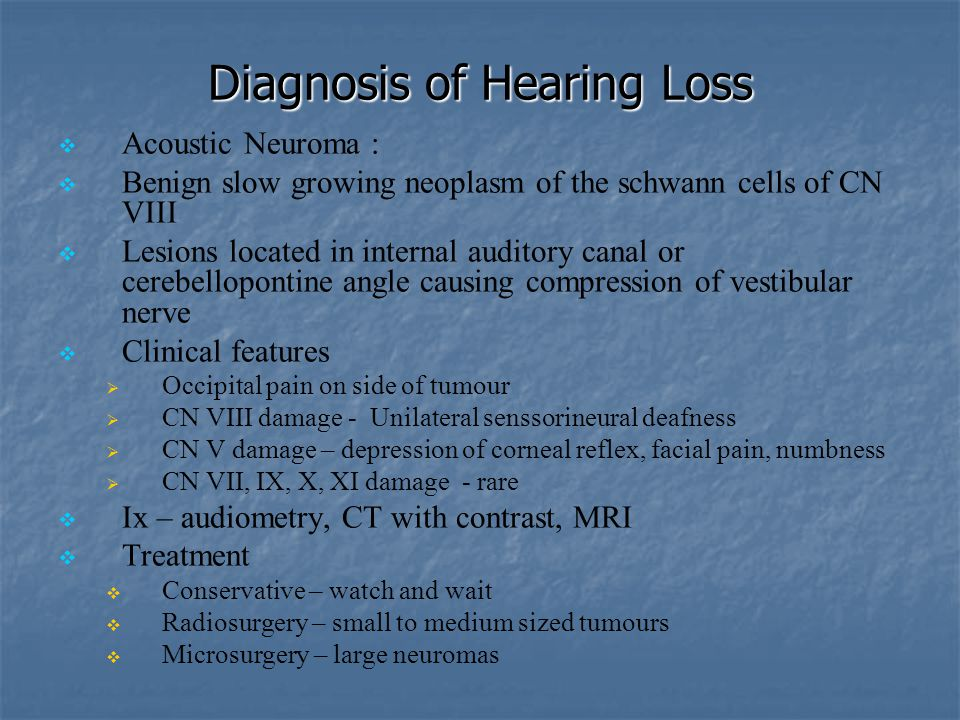 Diagnosis of Hearing Loss   Acoustic Neuroma :   Benign slow growing neoplasm of the schwann cells of CN VIII   Lesions located in internal audi
