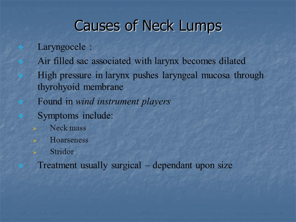 Causes of Neck Lumps   Laryngocele :   Air filled sac associated with larynx becomes dilated   High pressure in larynx pushes laryngeal mucosa t