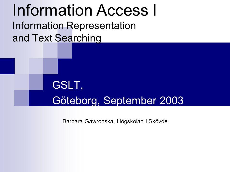 Information Access I Information Representation and Text Searching GSLT, Göteborg, September 2003 Barbara Gawronska, Högskolan i Skövde