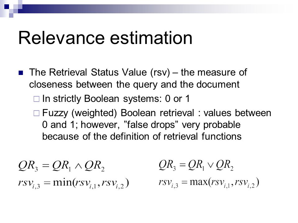 Relevance estimation The Retrieval Status Value (rsv) – the measure of closeness between the query and the document  In strictly Boolean systems: 0 or 1  Fuzzy (weighted) Boolean retrieval : values between 0 and 1; however, false drops very probable because of the definition of retrieval functions