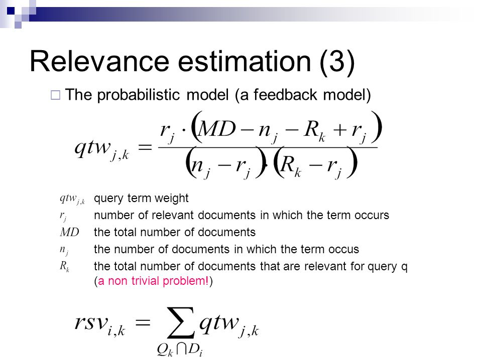 Relevance estimation (3)  The probabilistic model (a feedback model) query term weight number of relevant documents in which the term occurs the total number of documents the number of documents in which the term occus the total number of documents that are relevant for query q (a non trivial problem!)