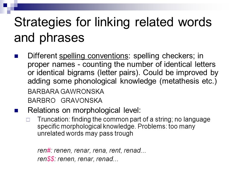 Strategies for linking related words and phrases (2)  Lemmatization: identifying the lexical form  Stemming: a strategy between truncation and lemmatization The general principle for English (Lovins 1968,Paice 1990): remove the ending, and transform the ending of the remaining string, if needed Language-dependent algorithms; consider e.g.