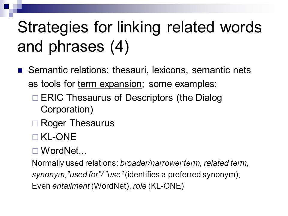 Strategies for linking related words and phrases (4) Semantic relations: thesauri, lexicons, semantic nets as tools for term expansion; some examples:  ERIC Thesaurus of Descriptors (the Dialog Corporation)  Roger Thesaurus  KL-ONE  WordNet...