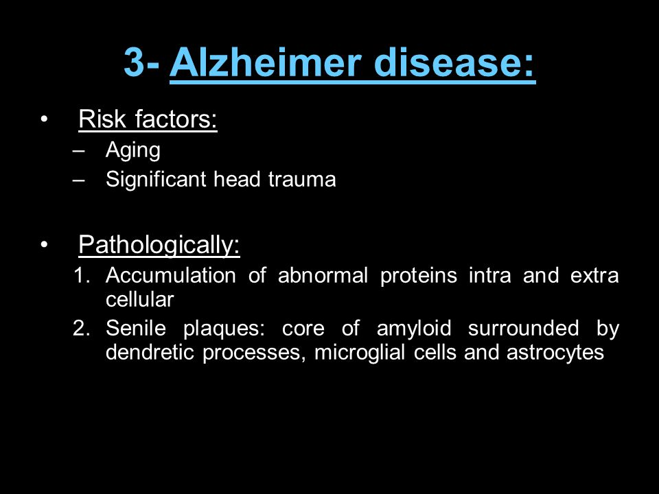 3- Alzheimer disease: Risk factors: –Aging –Significant head trauma Pathologically: 1.Accumulation of abnormal proteins intra and extra cellular 2.Sen