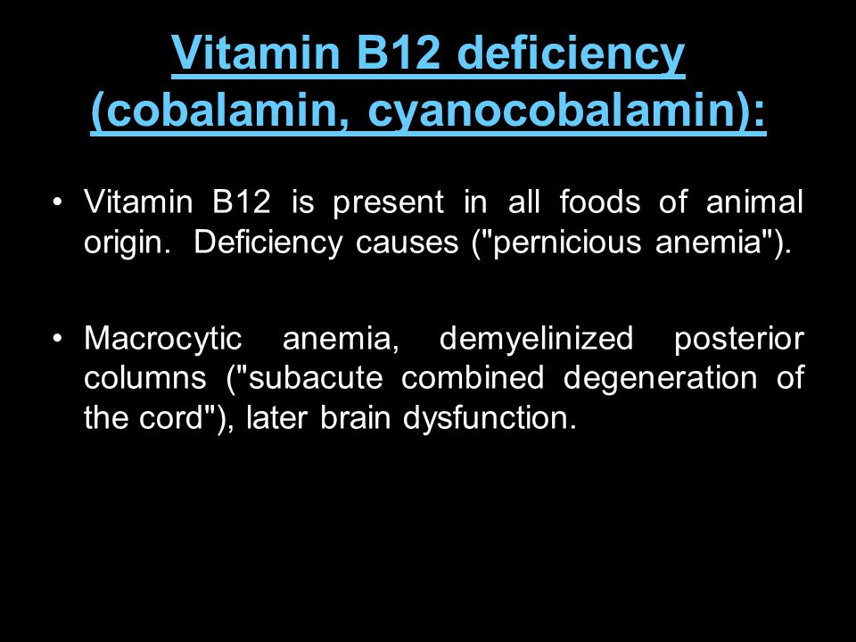 Vitamin B12 deficiency (cobalamin, cyanocobalamin): Vitamin B12 is present in all foods of animal origin. Deficiency causes (