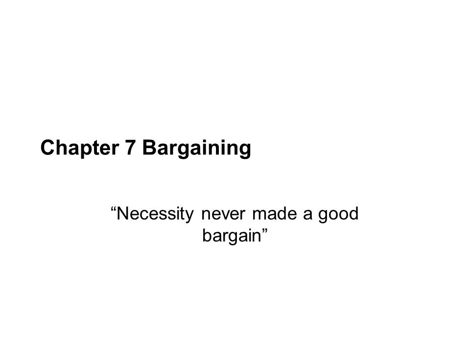 "Chapter 7 Bargaining ""Necessity never made a good bargain"""