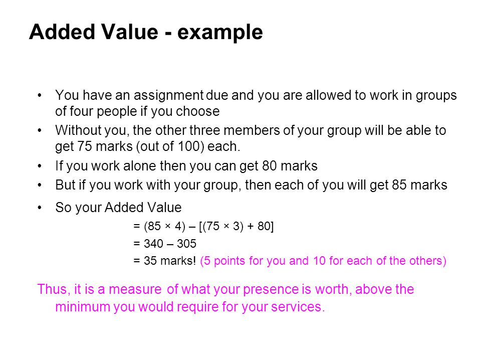 Added Value - example You have an assignment due and you are allowed to work in groups of four people if you choose Without you, the other three membe