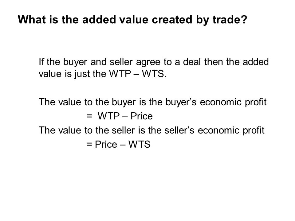 What is the added value created by trade? If the buyer and seller agree to a deal then the added value is just the WTP – WTS. The value to the buyer i