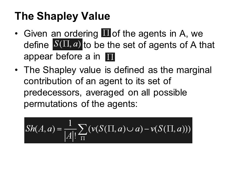 The Shapley Value Given an ordering of the agents in A, we define to be the set of agents of A that appear before a in The Shapley value is defined as
