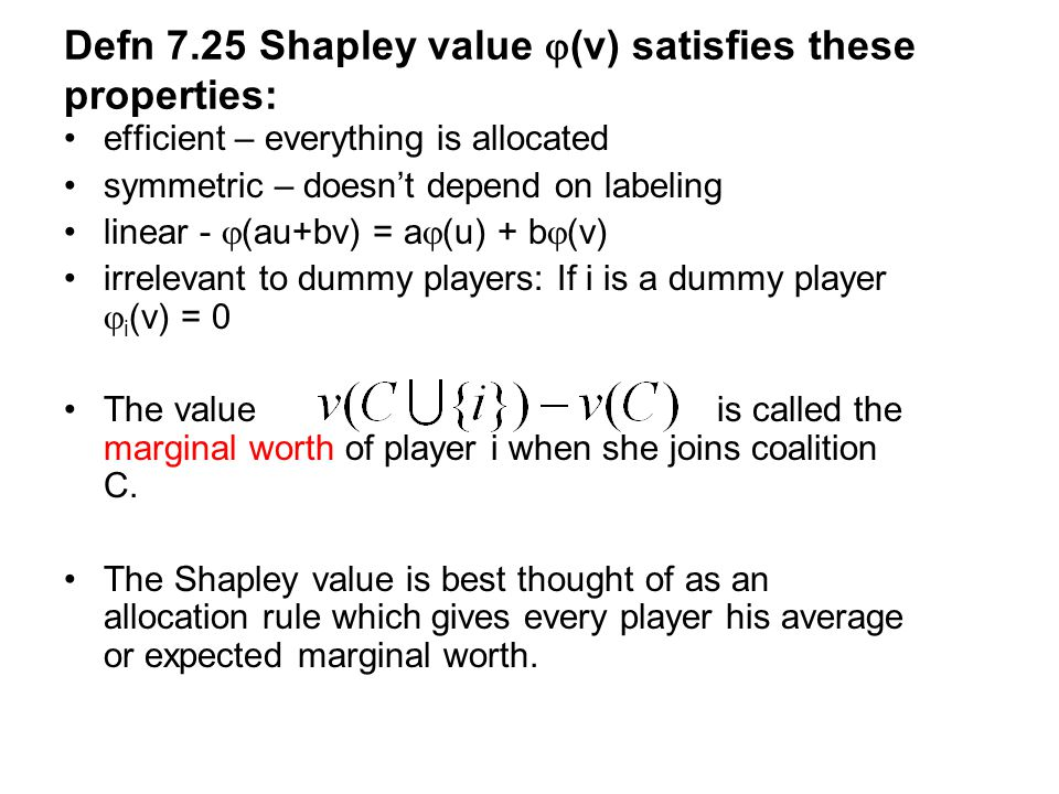 Defn 7.25 Shapley value  (v) satisfies these properties: efficient – everything is allocated symmetric – doesn't depend on labeling linear -  (au+bv