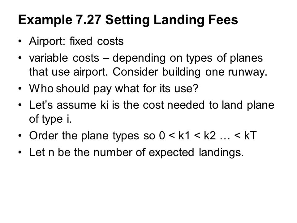 Example 7.27 Setting Landing Fees Airport: fixed costs variable costs – depending on types of planes that use airport. Consider building one runway. W