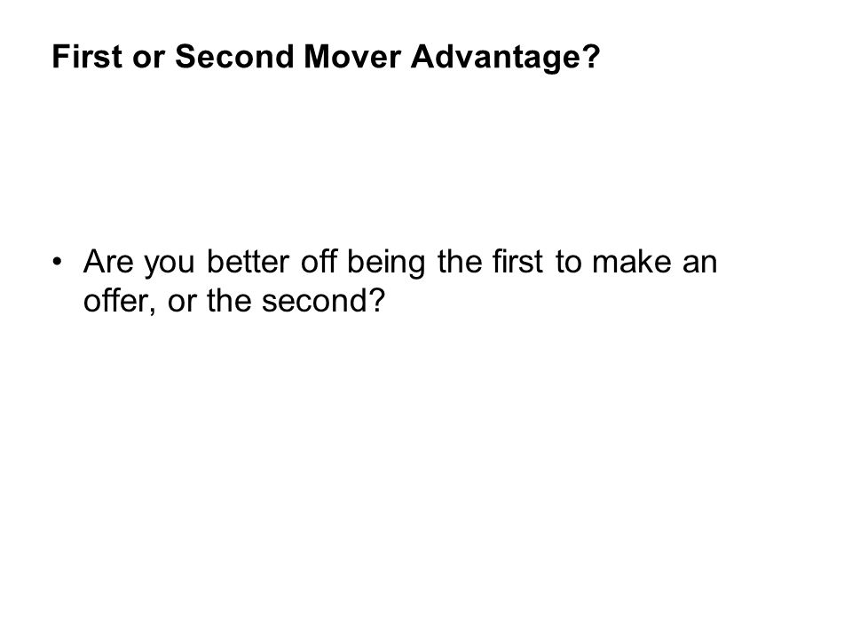 First or Second Mover Advantage? Are you better off being the first to make an offer, or the second?