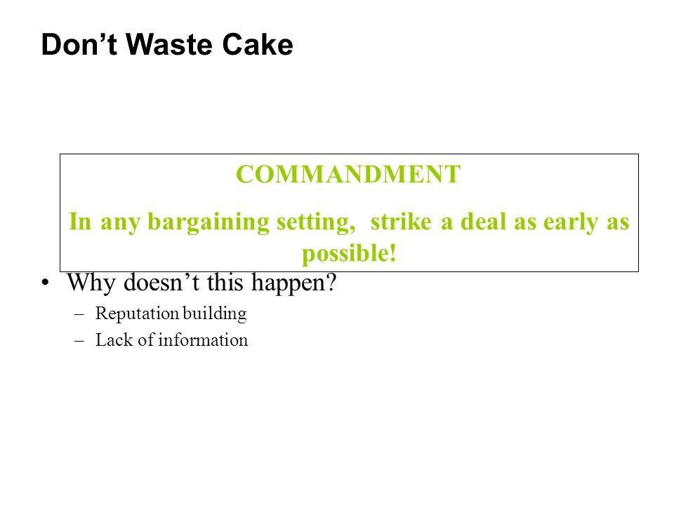 Don't Waste Cake COMMANDMENT In any bargaining setting, strike a deal as early as possible! Why doesn't this happen? –Reputation building –Lack of inf