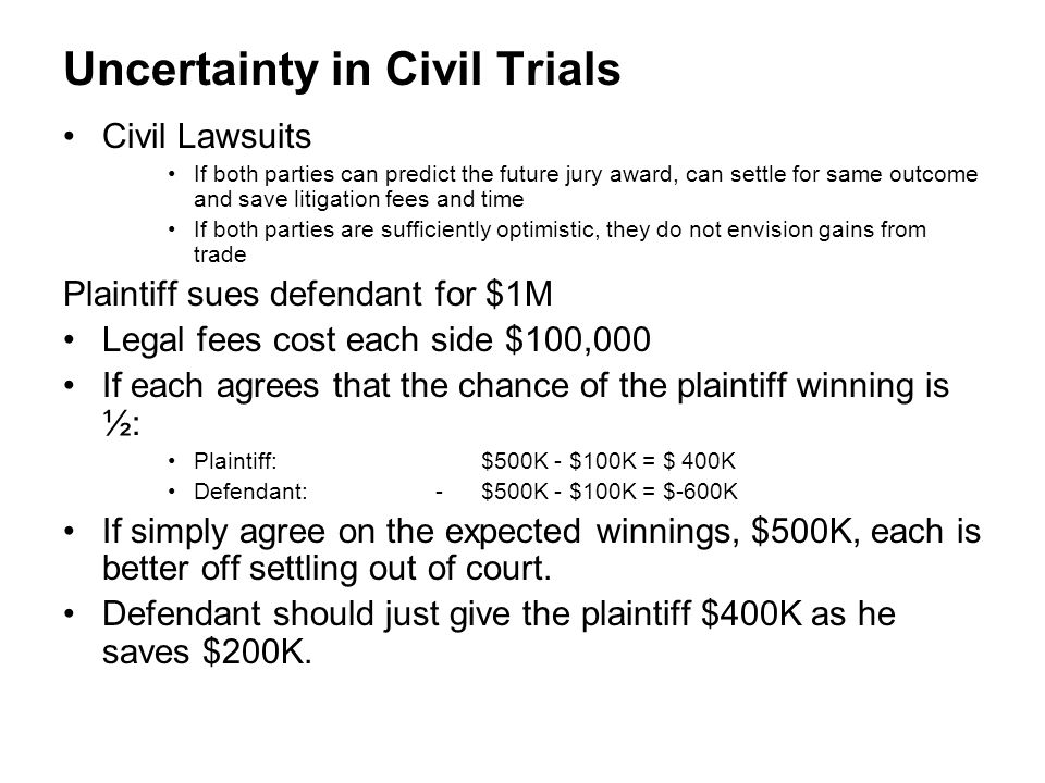 Uncertainty in Civil Trials Civil Lawsuits If both parties can predict the future jury award, can settle for same outcome and save litigation fees and