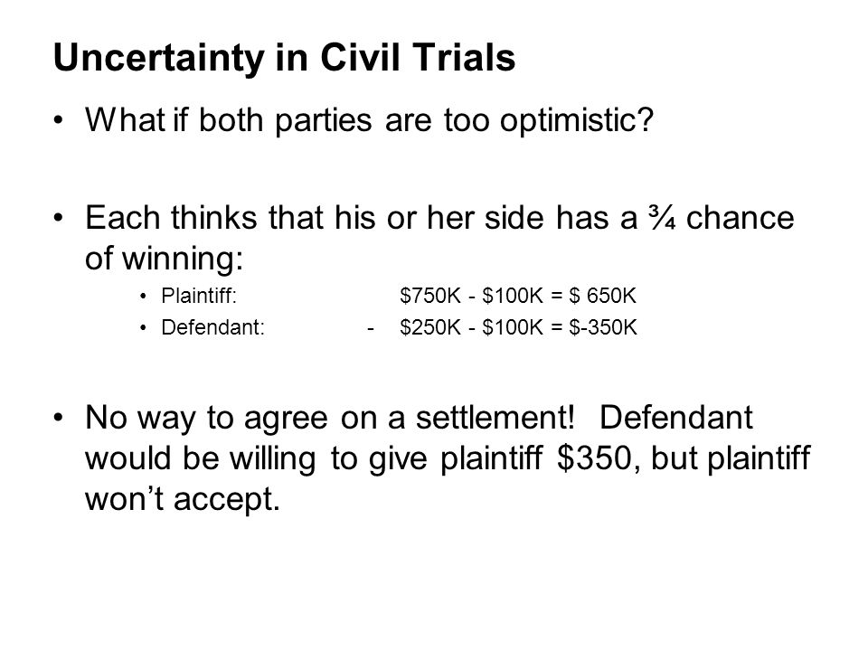 Uncertainty in Civil Trials What if both parties are too optimistic? Each thinks that his or her side has a ¾ chance of winning: Plaintiff: $750K - $1