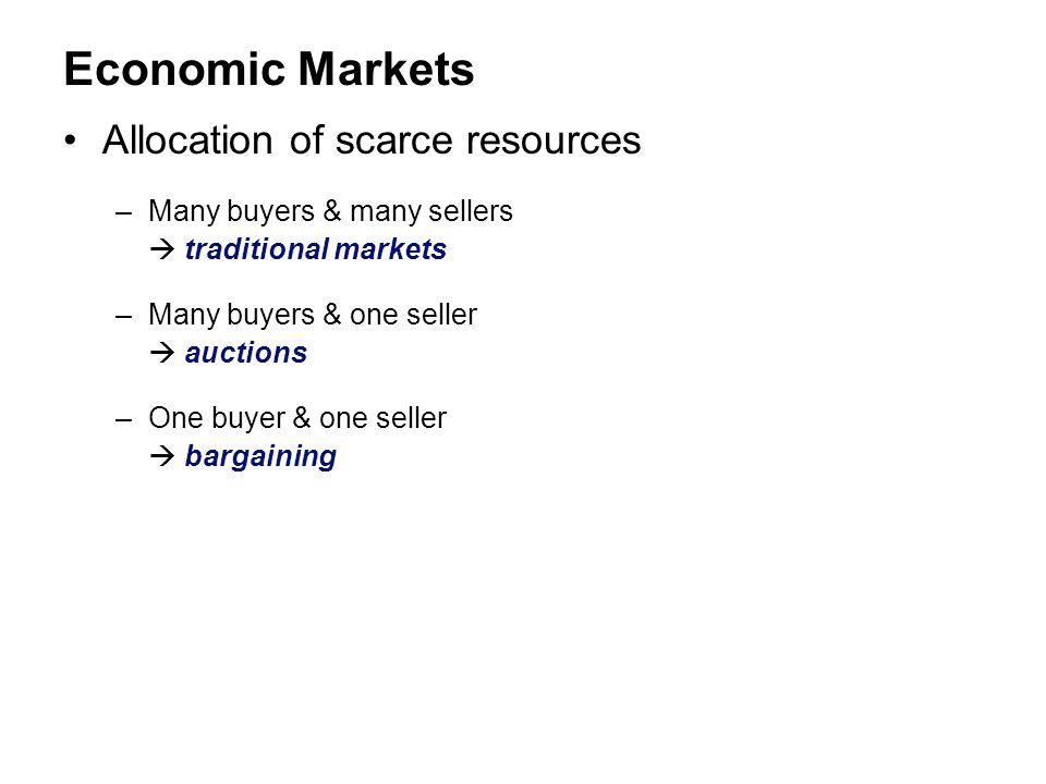 Economic Markets Allocation of scarce resources –Many buyers & many sellers  traditional markets –Many buyers & one seller  auctions –One buyer & on