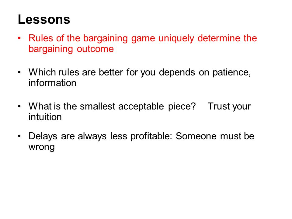 Lessons Rules of the bargaining game uniquely determine the bargaining outcome Which rules are better for you depends on patience, information What is