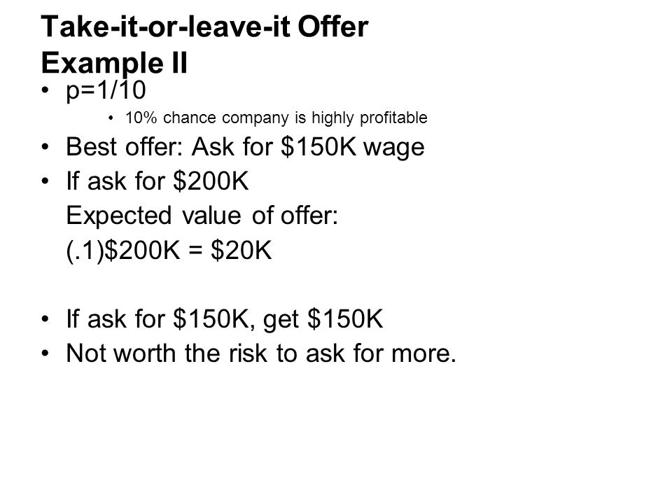Take-it-or-leave-it Offer Example II p=1/10 10% chance company is highly profitable Best offer: Ask for $150K wage If ask for $200K Expected value of