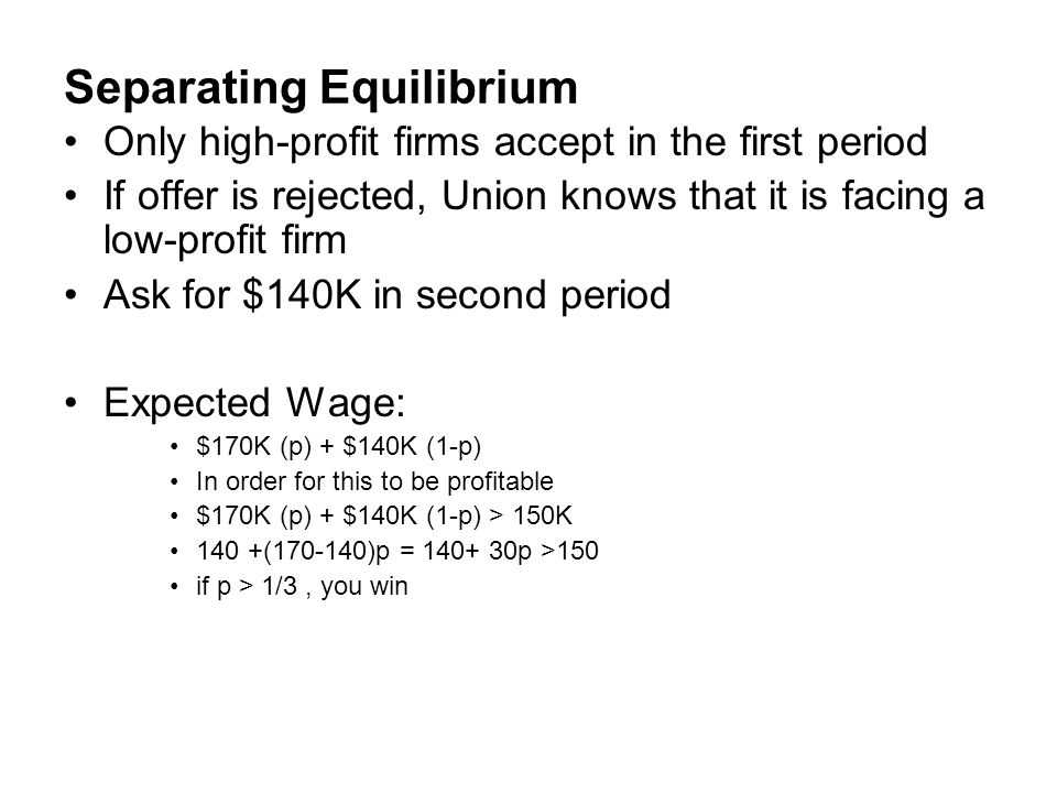 Separating Equilibrium Only high-profit firms accept in the first period If offer is rejected, Union knows that it is facing a low-profit firm Ask for