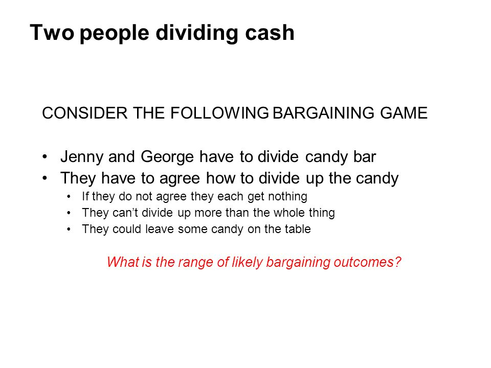 Two people dividing cash CONSIDER THE FOLLOWING BARGAINING GAME Jenny and George have to divide candy bar They have to agree how to divide up the cand