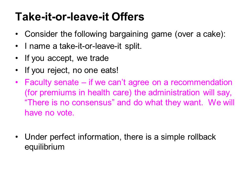 Take-it-or-leave-it Offers Consider the following bargaining game (over a cake): I name a take-it-or-leave-it split. If you accept, we trade If you re