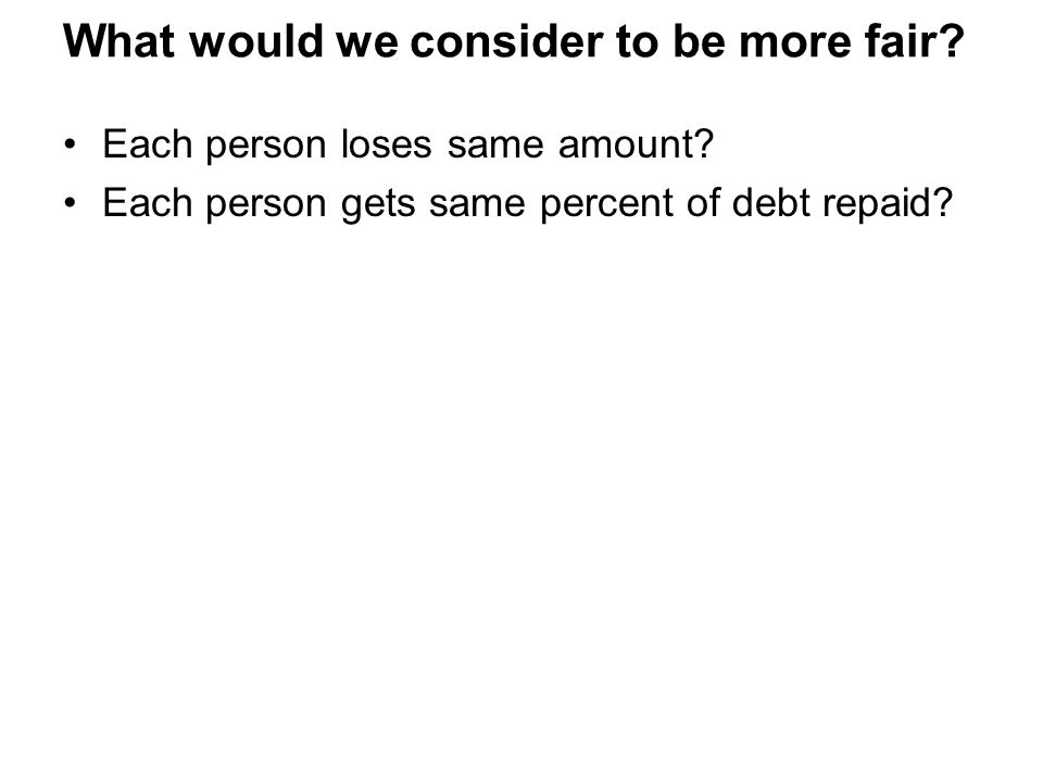 What would we consider to be more fair? Each person loses same amount? Each person gets same percent of debt repaid?