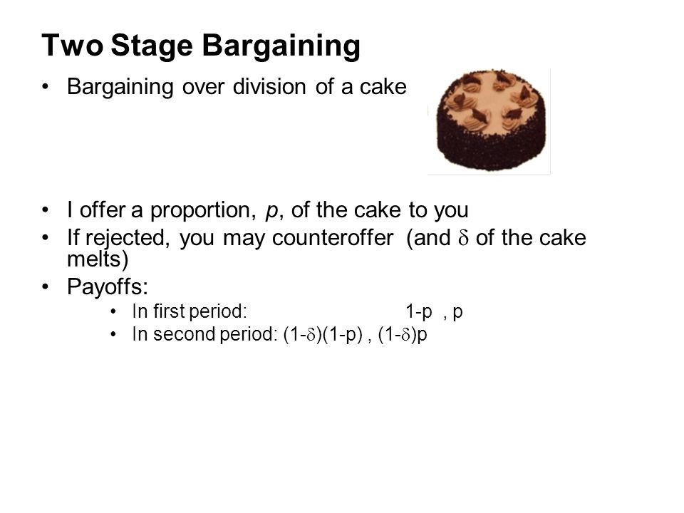 Two Stage Bargaining Bargaining over division of a cake I offer a proportion, p, of the cake to you If rejected, you may counteroffer (and  of the ca