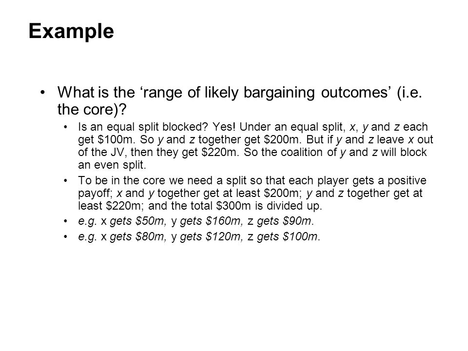 Example What is the 'range of likely bargaining outcomes' (i.e. the core)? Is an equal split blocked? Yes! Under an equal split, x, y and z each get $