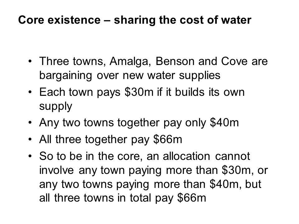 Core existence – sharing the cost of water Three towns, Amalga, Benson and Cove are bargaining over new water supplies Each town pays $30m if it build