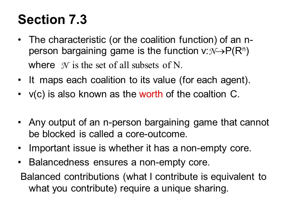 Section 7.3 The characteristic (or the coalition function) of an n- person bargaining game is the function v: N  P(R n ) where N is the set of all su