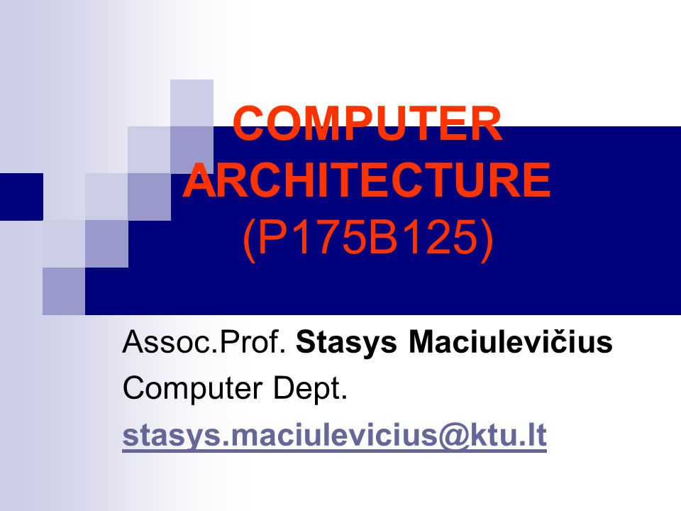 COMPUTER ARCHITECTURE (P175B125) Assoc.Prof. Stasys Maciulevičius Computer Dept. stasys.maciulevicius@ktu.lt