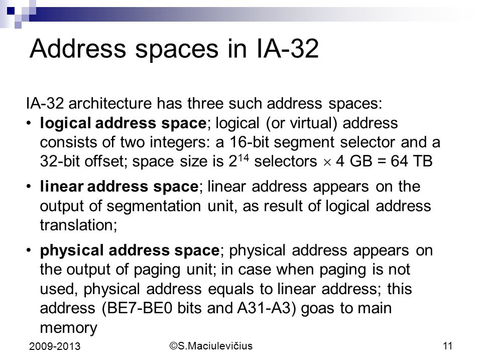©S.Maciulevičius11 2009-2013 Address spaces in IA-32 IA-32 architecture has three such address spaces: logical address space; logical (or virtual) address consists of two integers: a 16-bit segment selector and a 32-bit offset; space size is 2 14 selectors  4 GB = 64 TB linear address space; linear address appears on the output of segmentation unit, as result of logical address translation; physical address space; physical address appears on the output of paging unit; in case when paging is not used, physical address equals to linear address; this address (BE7-BE0 bits and A31-A3) goas to main memory
