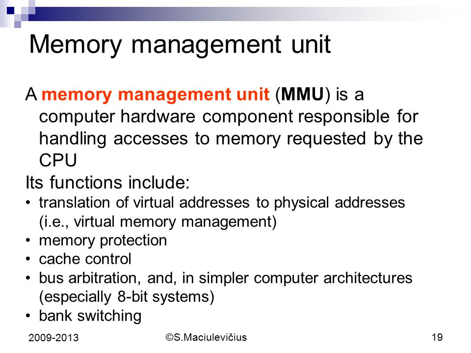 ©S.Maciulevičius19 2009-2013 Memory management unit A memory management unit (MMU) is a computer hardware component responsible for handling accesses to memory requested by the CPU Its functions include: translation of virtual addresses to physical addresses (i.e., virtual memory management) memory protection cache control bus arbitration, and, in simpler computer architectures (especially 8-bit systems) bank switching