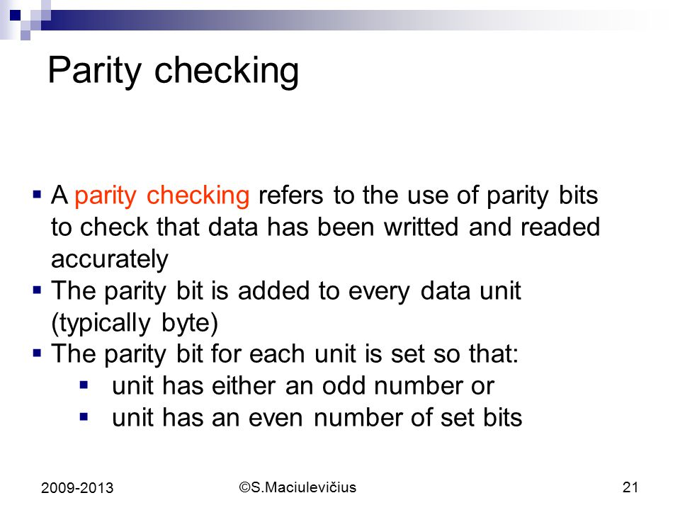 ©S.Maciulevičius21 2009-2013 Parity checking  A parity checking refers to the use of parity bits to check that data has been writted and readed accurately  The parity bit is added to every data unit (typically byte)  The parity bit for each unit is set so that:  unit has either an odd number or  unit has an even number of set bits
