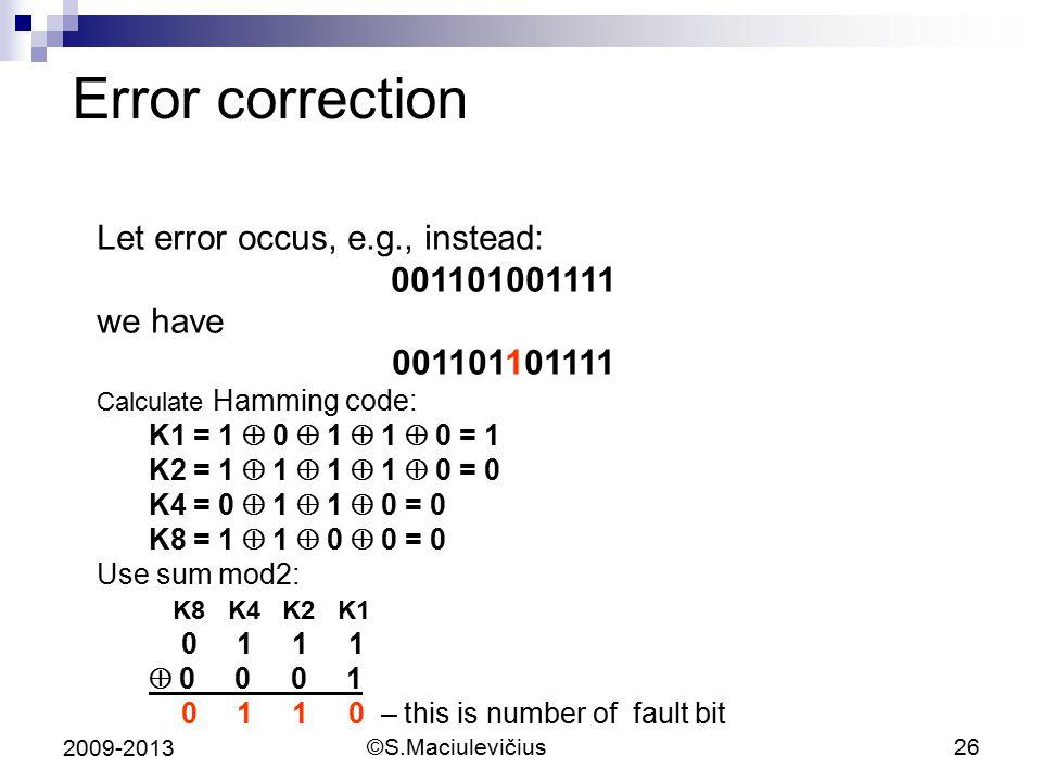 ©S.Maciulevičius26 2009-2013 Error correction Let error occus, e.g., instead: 001101001111 we have 001101101111 Calculate Hamming code: K1 = 1  0  1