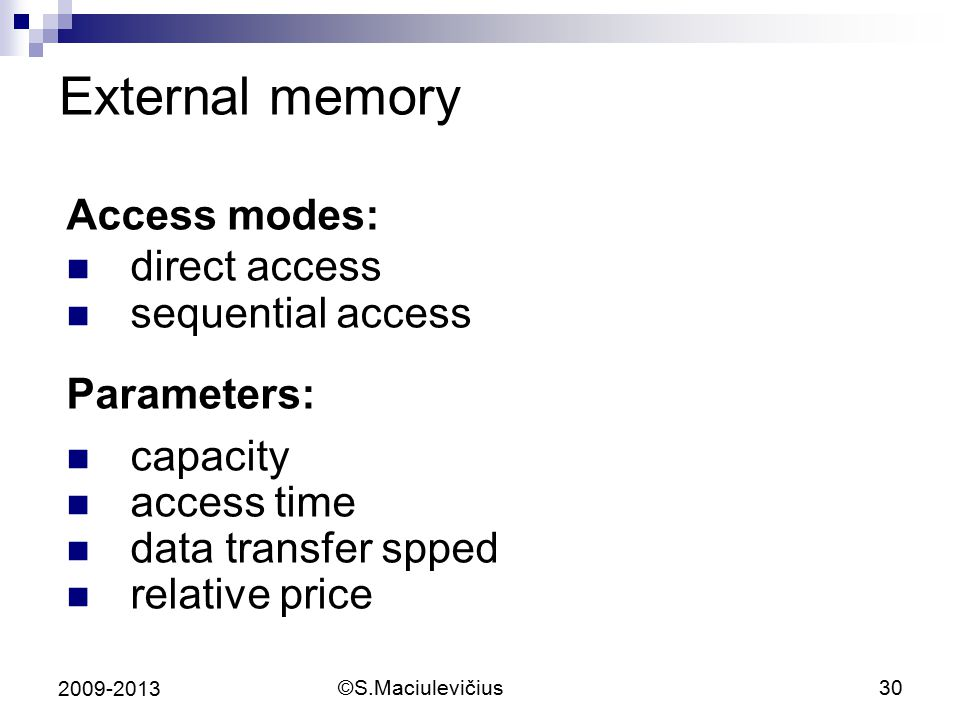 ©S.Maciulevičius30 2009-2013 External memory Access modes: direct access sequential access Parameters: capacity access time data transfer spped relative price
